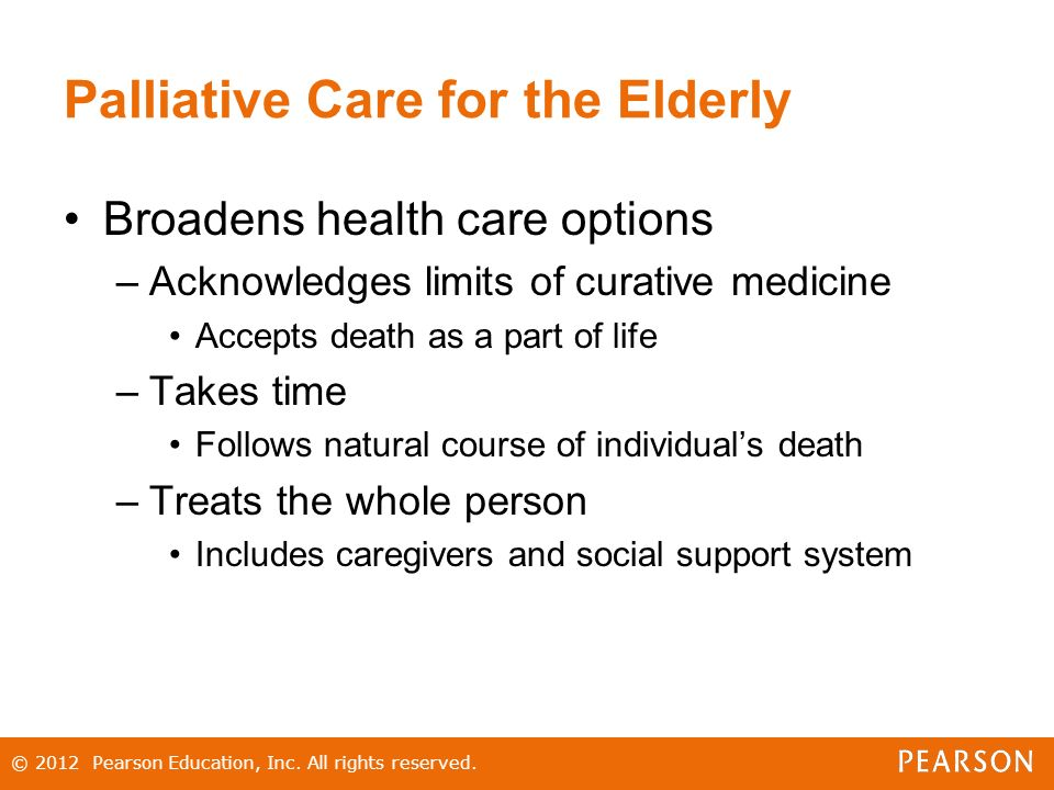 Palliative Care for the Elderly Broadens health care options –Acknowledges limits of curative medicine Accepts death as a part of life –Takes time Follows natural course of individual's death –Treats the whole person Includes caregivers and social support system © 2012 Pearson Education, Inc.