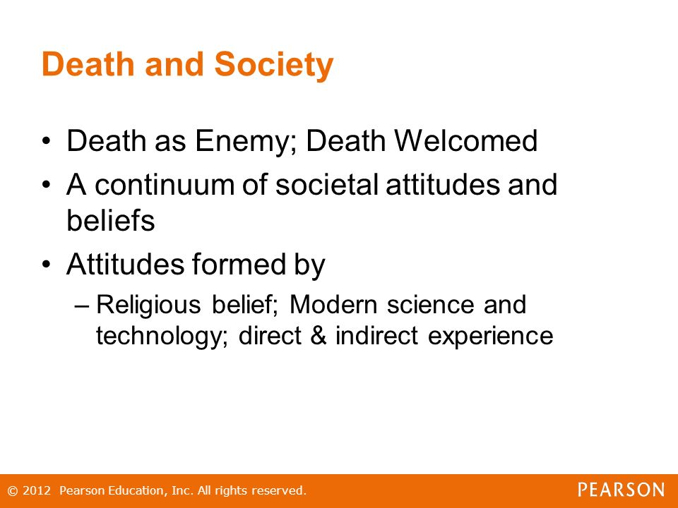 Death and Society Death as Enemy; Death Welcomed A continuum of societal attitudes and beliefs Attitudes formed by –Religious belief; Modern science and technology; direct & indirect experience © 2012 Pearson Education, Inc.
