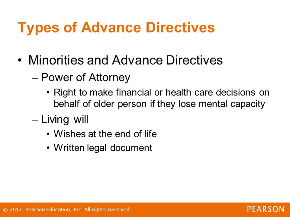 Types of Advance Directives Minorities and Advance Directives –Power of Attorney Right to make financial or health care decisions on behalf of older person if they lose mental capacity –Living will Wishes at the end of life Written legal document © 2012 Pearson Education, Inc.