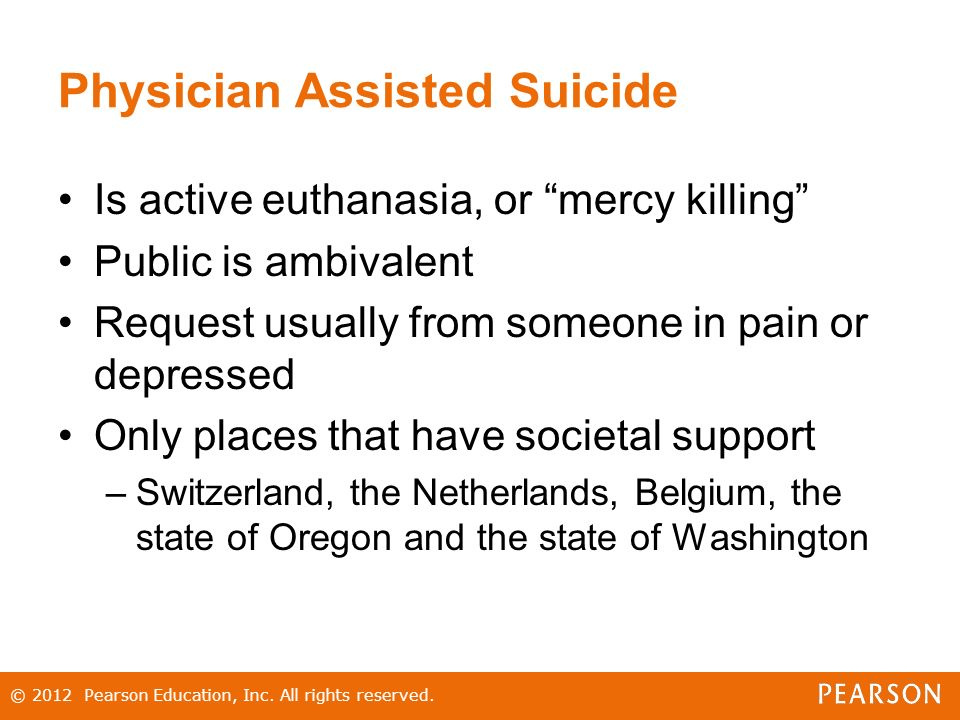 Physician Assisted Suicide Is active euthanasia, or mercy killing Public is ambivalent Request usually from someone in pain or depressed Only places that have societal support –Switzerland, the Netherlands, Belgium, the state of Oregon and the state of Washington © 2012 Pearson Education, Inc.