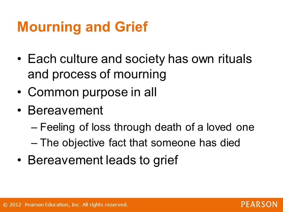 Mourning and Grief Each culture and society has own rituals and process of mourning Common purpose in all Bereavement –Feeling of loss through death of a loved one –The objective fact that someone has died Bereavement leads to grief © 2012 Pearson Education, Inc.