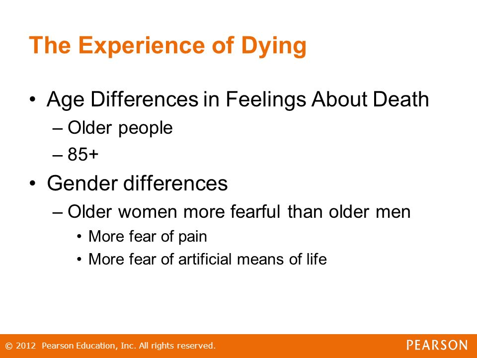 The Experience of Dying Age Differences in Feelings About Death –Older people –85+ Gender differences –Older women more fearful than older men More fear of pain More fear of artificial means of life © 2012 Pearson Education, Inc.