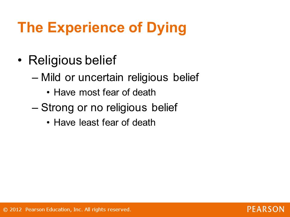 The Experience of Dying Religious belief –Mild or uncertain religious belief Have most fear of death –Strong or no religious belief Have least fear of death © 2012 Pearson Education, Inc.
