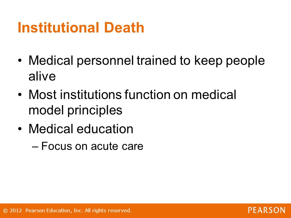 Institutional Death Medical personnel trained to keep people alive Most institutions function on medical model principles Medical education –Focus on acute care © 2012 Pearson Education, Inc.