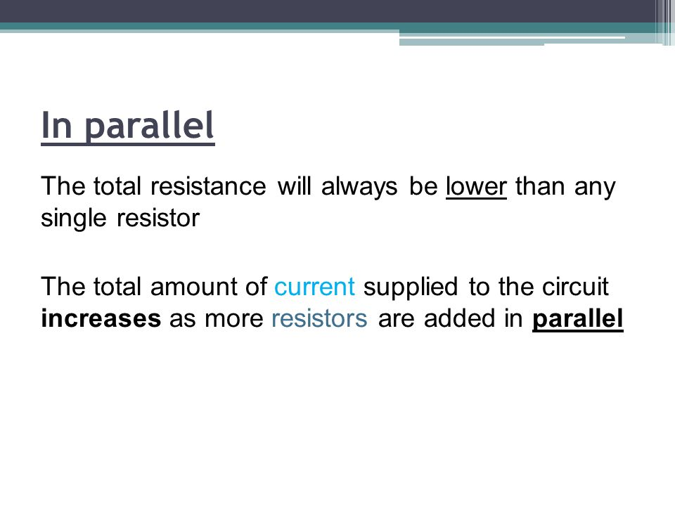 In parallel The total resistance will always be lower than any single resistor The total amount of current supplied to the circuit increases as more resistors are added in parallel