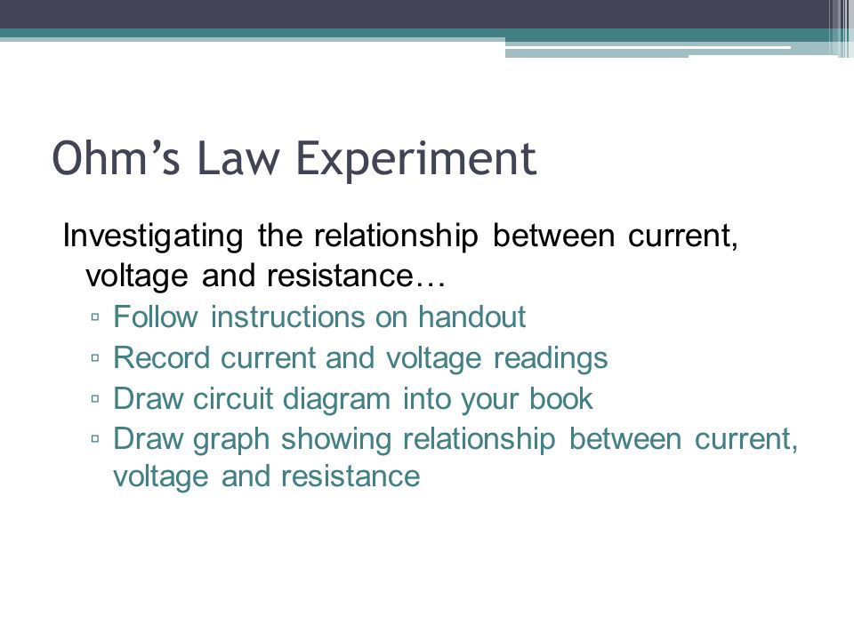 Ohm's Law Experiment Investigating the relationship between current, voltage and resistance… ▫ Follow instructions on handout ▫ Record current and voltage readings ▫ Draw circuit diagram into your book ▫ Draw graph showing relationship between current, voltage and resistance
