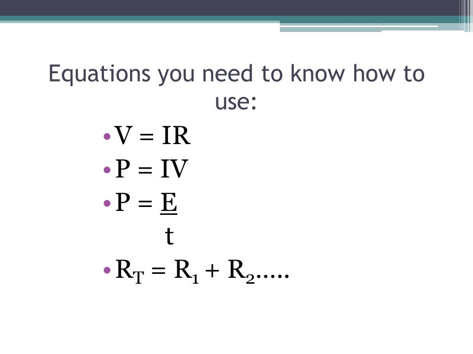 Equations you need to know how to use: V = IR P = IV P = E t R T = R 1 + R 2 …..