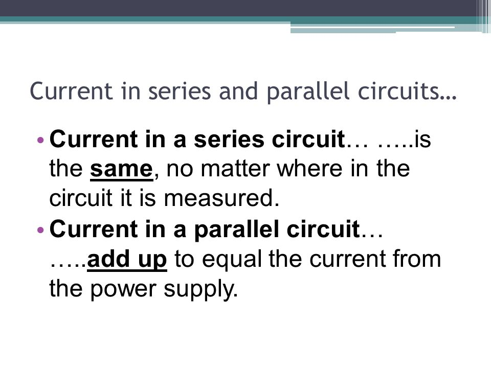 Current in series and parallel circuits… Current in a series circuit… …..is the same, no matter where in the circuit it is measured.