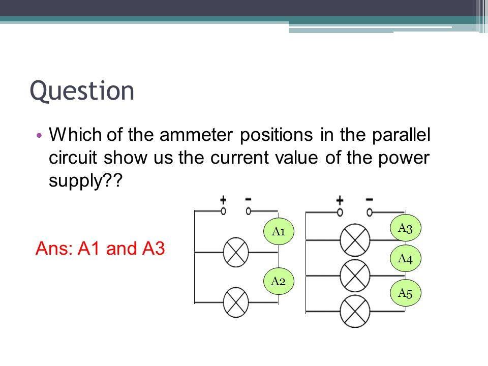 Question Which of the ammeter positions in the parallel circuit show us the current value of the power supply .