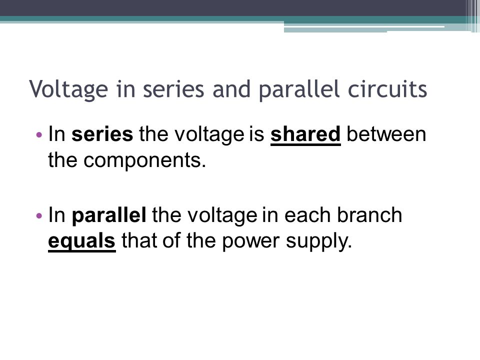 Voltage in series and parallel circuits In series the voltage is shared between the components.
