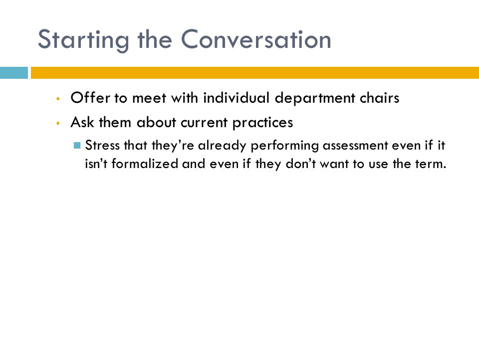 Starting the Conversation Offer to meet with individual department chairs Ask them about current practices Stress that they're already performing assessment even if it isn't formalized and even if they don't want to use the term.