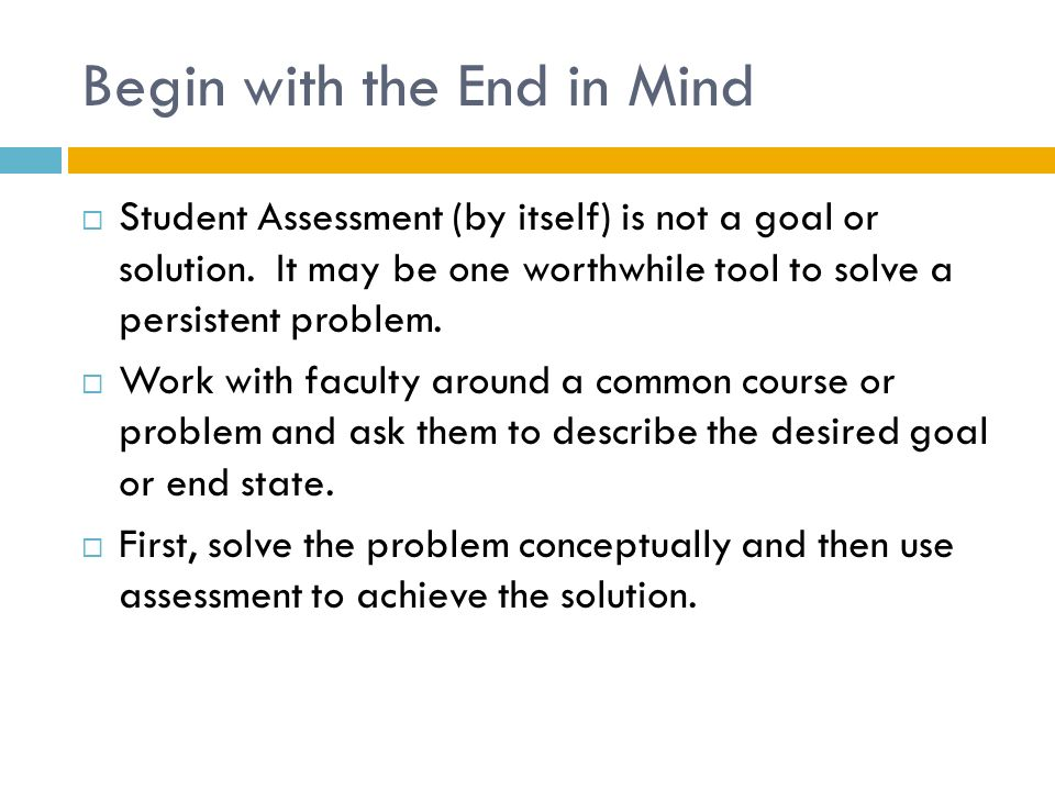 Begin with the End in Mind  Student Assessment (by itself) is not a goal or solution.