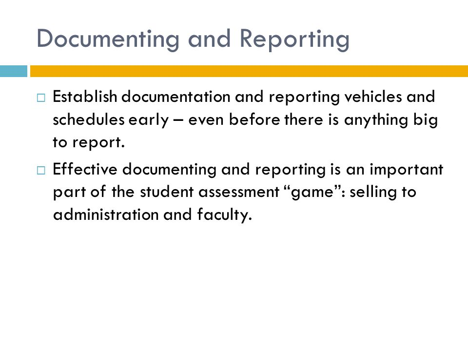 Documenting and Reporting  Establish documentation and reporting vehicles and schedules early – even before there is anything big to report.
