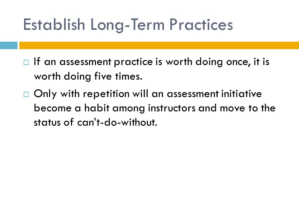 Establish Long-Term Practices  If an assessment practice is worth doing once, it is worth doing five times.