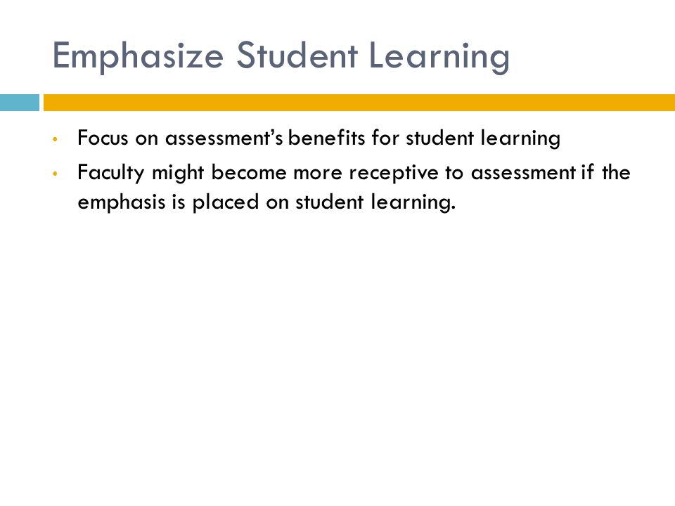 Emphasize Student Learning Focus on assessment's benefits for student learning Faculty might become more receptive to assessment if the emphasis is placed on student learning.