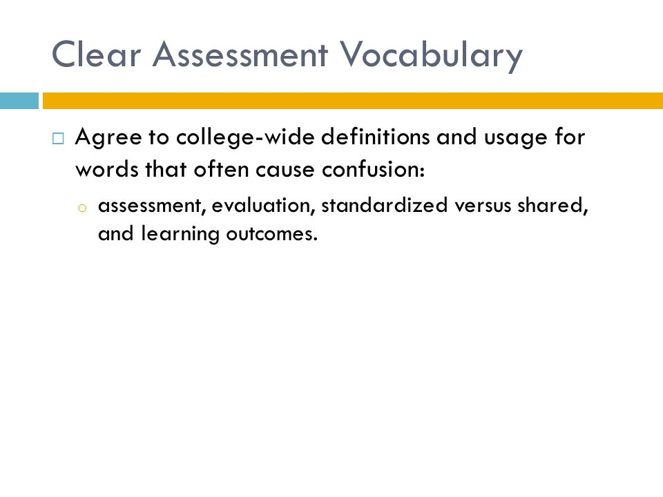 Clear Assessment Vocabulary  Agree to college-wide definitions and usage for words that often cause confusion: o assessment, evaluation, standardized versus shared, and learning outcomes.