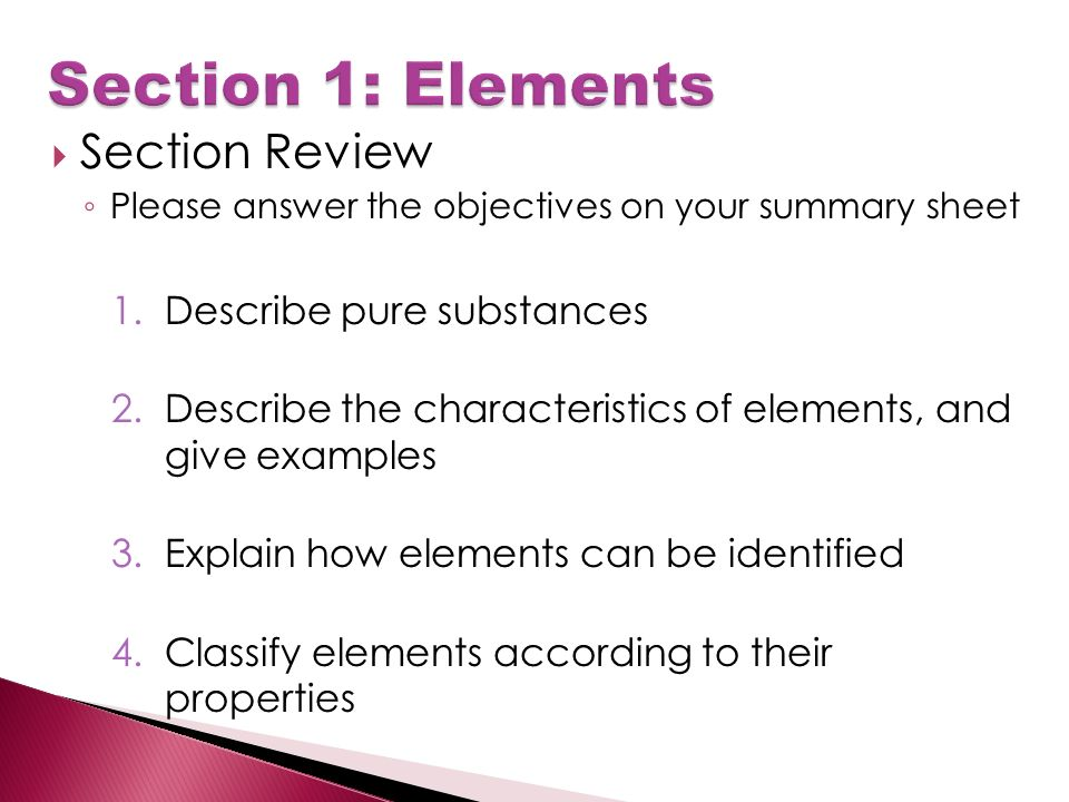  Section Review ◦ Please answer the objectives on your summary sheet 1.Describe pure substances 2.Describe the characteristics of elements, and give examples 3.Explain how elements can be identified 4.Classify elements according to their properties