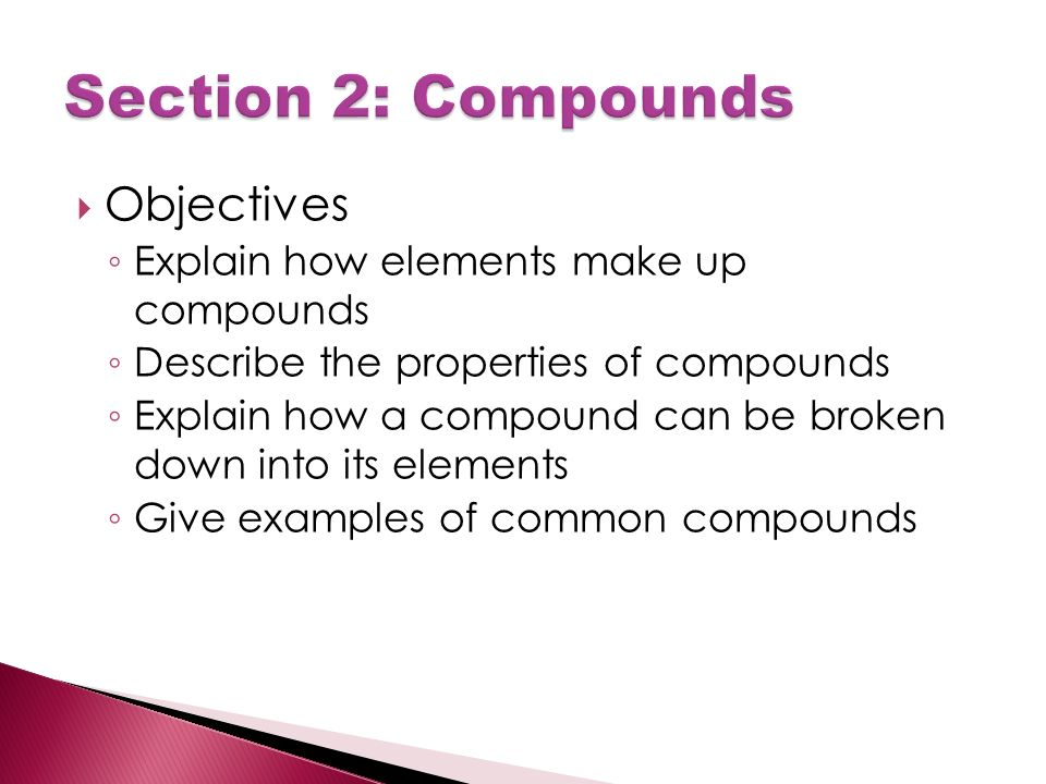 Objectives ◦ Explain how elements make up compounds ◦ Describe the properties of compounds ◦ Explain how a compound can be broken down into its elements ◦ Give examples of common compounds