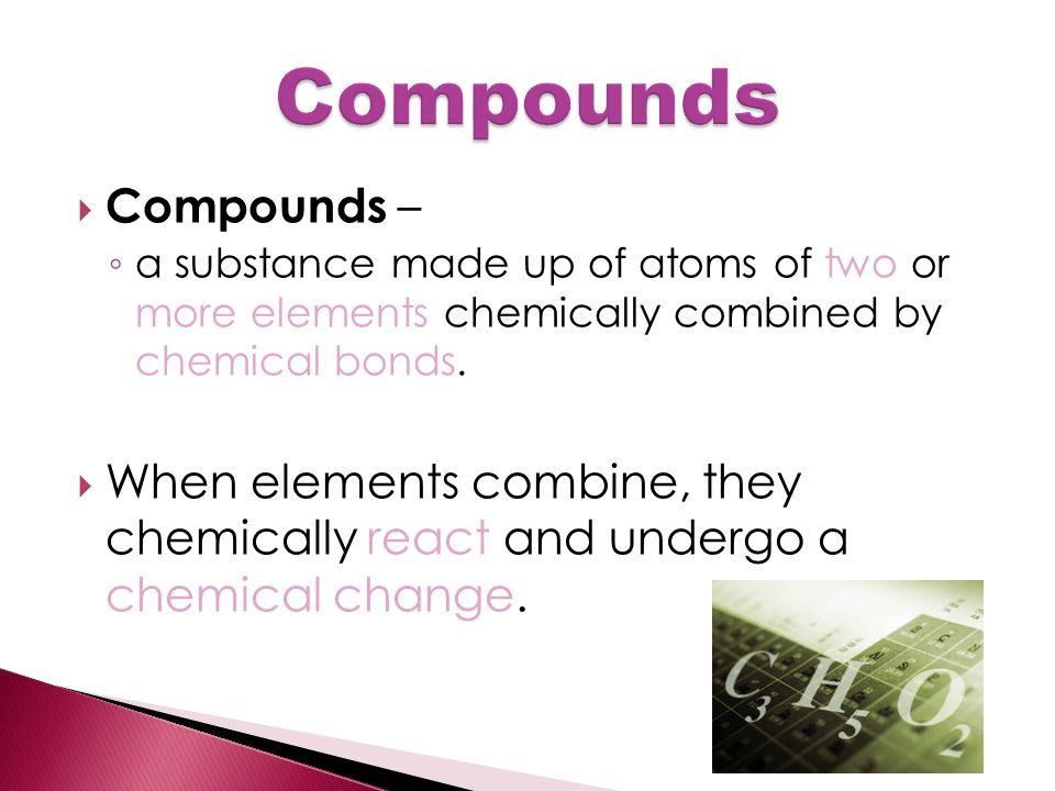  Compounds – ◦ a substance made up of atoms of two or more elements chemically combined by chemical bonds.