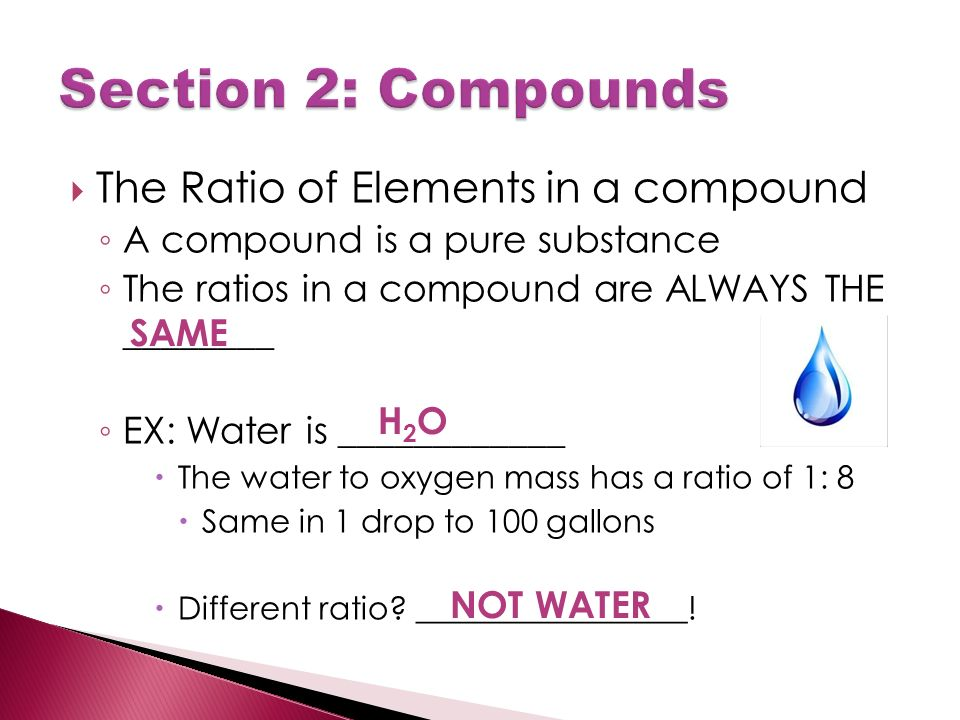  The Ratio of Elements in a compound ◦ A compound is a pure substance ◦ The ratios in a compound are ALWAYS THE ________ ◦ EX: Water is ____________  The water to oxygen mass has a ratio of 1: 8  Same in 1 drop to 100 gallons  Different ratio.