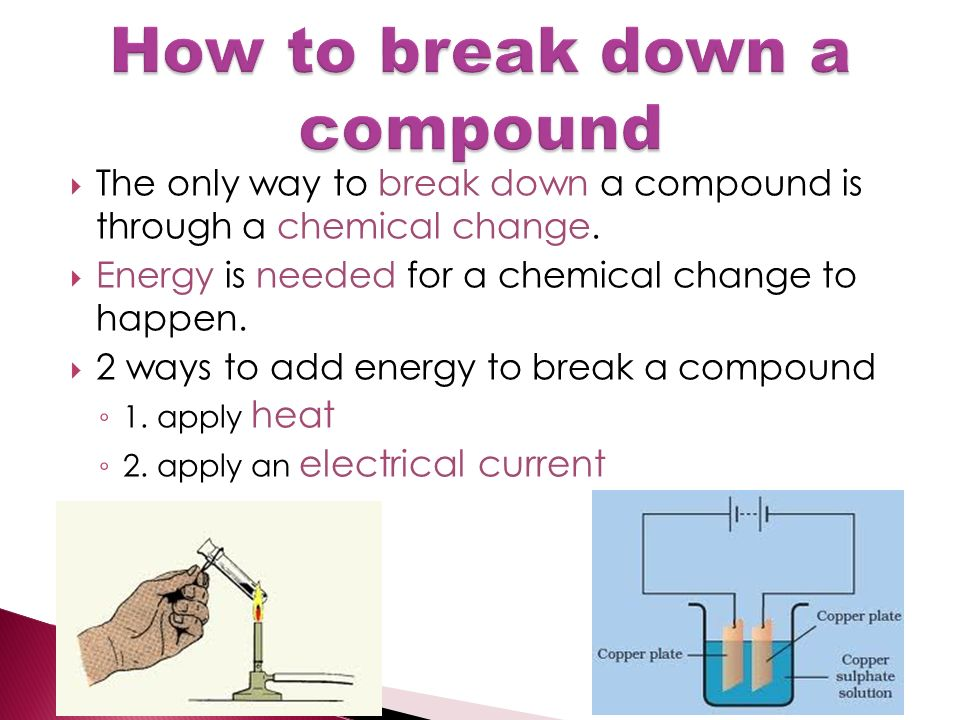  The only way to break down a compound is through a chemical change.