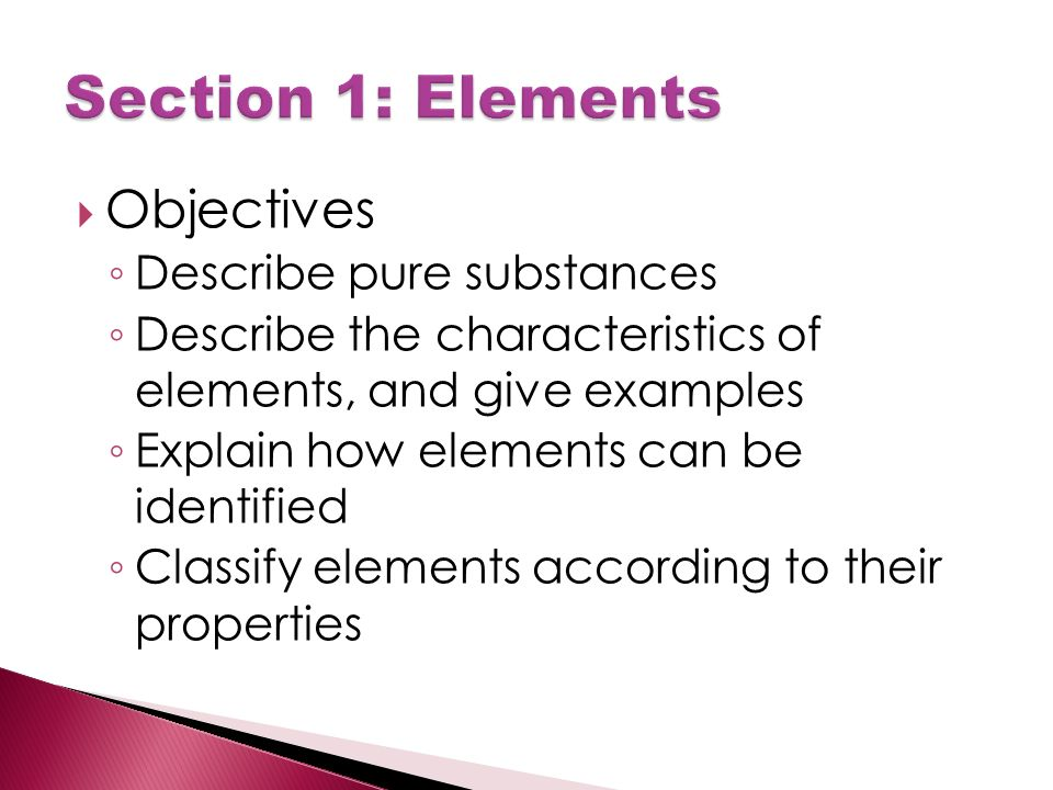  Objectives ◦ Describe pure substances ◦ Describe the characteristics of elements, and give examples ◦ Explain how elements can be identified ◦ Classify elements according to their properties