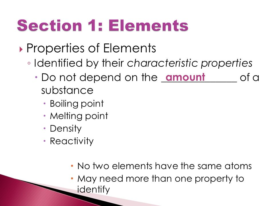  Properties of Elements ◦ Identified by their characteristic properties  Do not depend on the ______________ of a substance  Boiling point  Melting point  Density  Reactivity  No two elements have the same atoms  May need more than one property to identify amount