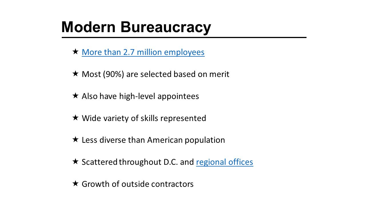 Modern Bureaucracy  More than 2.7 million employeesMore than 2.7 million employees  Most (90%) are selected based on merit  Also have high-level appointees  Wide variety of skills represented  Less diverse than American population  Scattered throughout D.C.