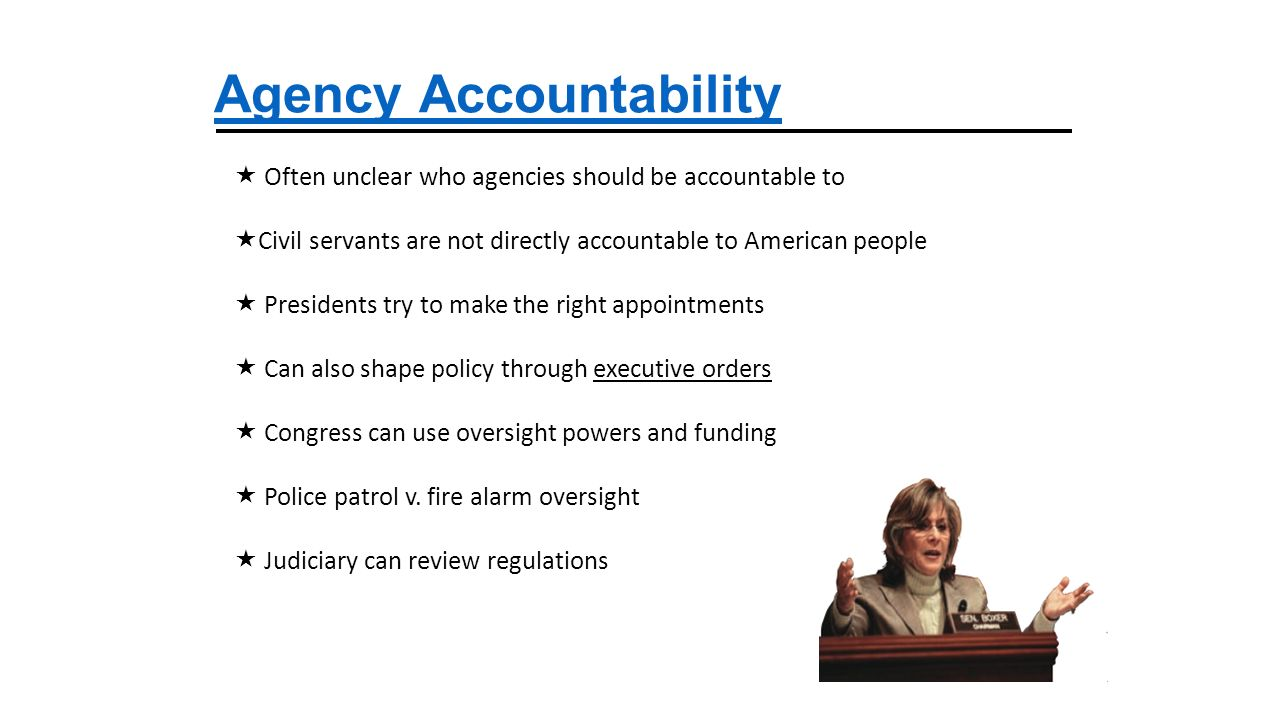 Agency Accountability  Often unclear who agencies should be accountable to  Civil servants are not directly accountable to American people  Presidents try to make the right appointments  Can also shape policy through executive orders  Congress can use oversight powers and funding  Police patrol v.