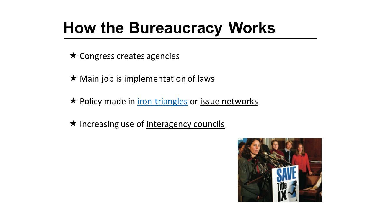 How the Bureaucracy Works  Congress creates agencies  Main job is implementation of laws  Policy made in iron triangles or issue networksiron triangles  Increasing use of interagency councils