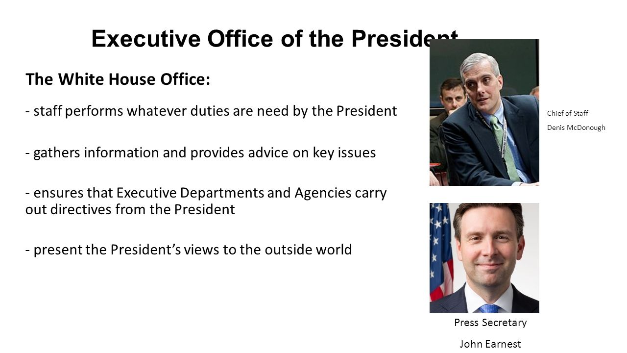 Executive Office of the President The White House Office: - staff performs whatever duties are need by the President - gathers information and provides advice on key issues - ensures that Executive Departments and Agencies carry out directives from the President - present the President's views to the outside world Chief of Staff Denis McDonough Press Secretary John Earnest