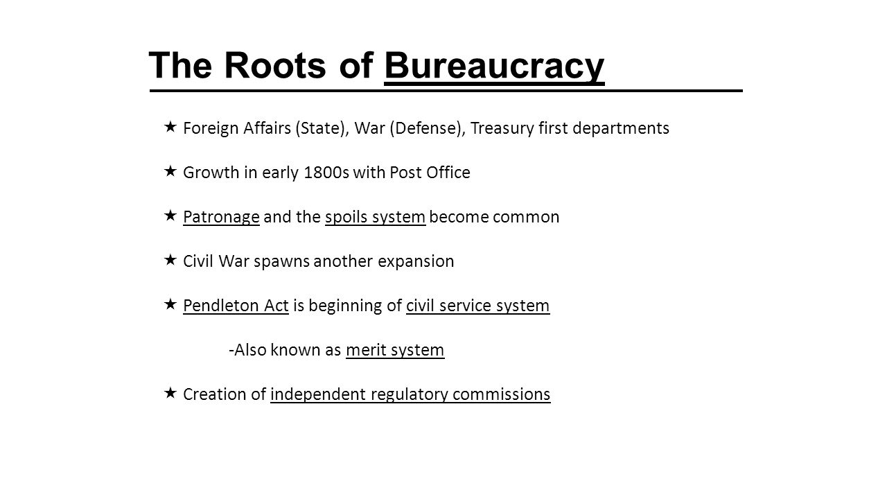 The Roots of Bureaucracy  Foreign Affairs (State), War (Defense), Treasury first departments  Growth in early 1800s with Post Office  Patronage and the spoils system become common  Civil War spawns another expansion  Pendleton Act is beginning of civil service system -Also known as merit system  Creation of independent regulatory commissions