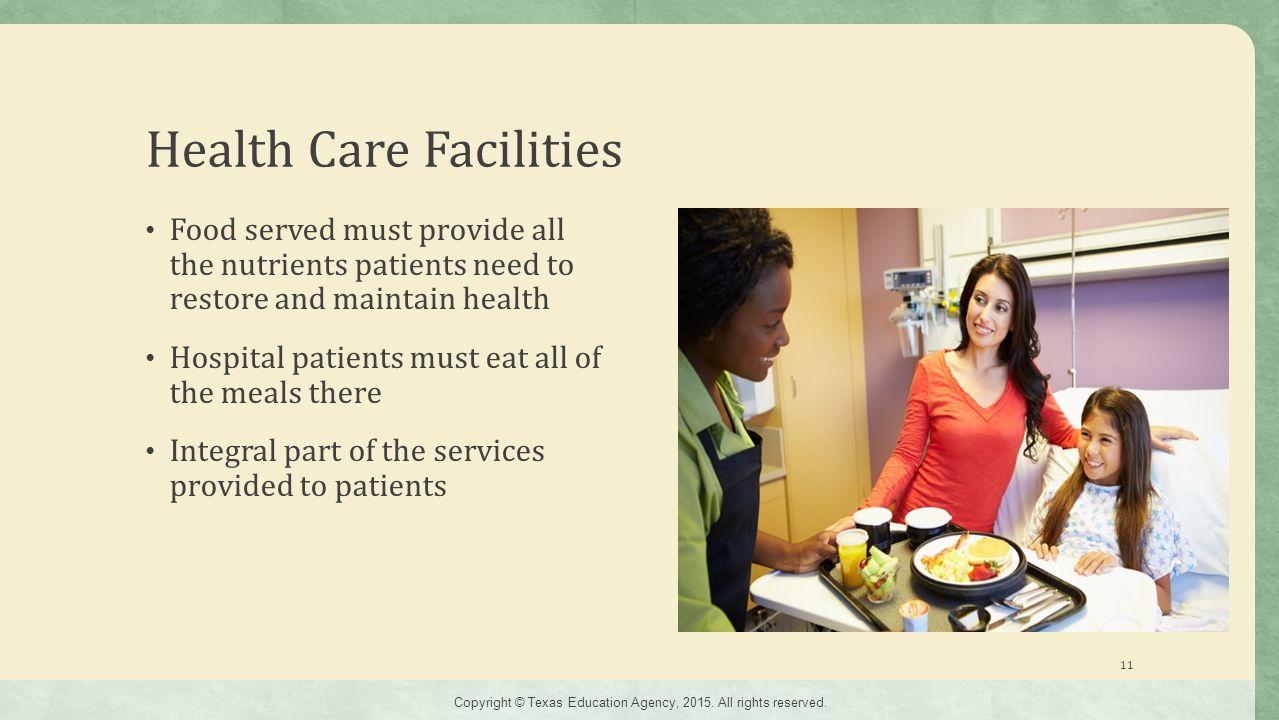 Health Care Facilities Food served must provide all the nutrients patients need to restore and maintain health Hospital patients must eat all of the meals there Integral part of the services provided to patients 11 Copyright © Texas Education Agency, 2015.