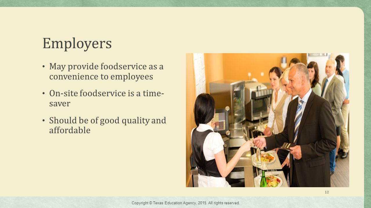 Employers May provide foodservice as a convenience to employees On-site foodservice is a time- saver Should be of good quality and affordable 12 Copyright © Texas Education Agency, 2015.