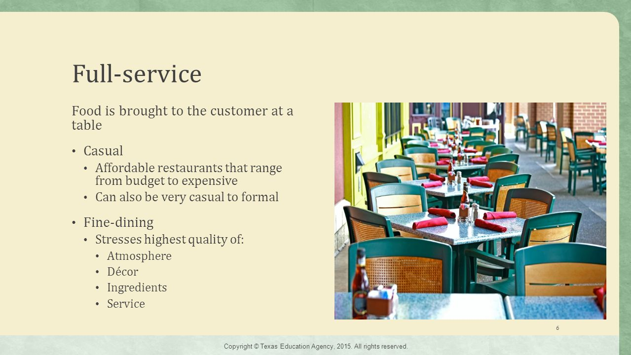Full-service Food is brought to the customer at a table Casual Affordable restaurants that range from budget to expensive Can also be very casual to formal Fine-dining Stresses highest quality of: Atmosphere Décor Ingredients Service 6 Copyright © Texas Education Agency, 2015.