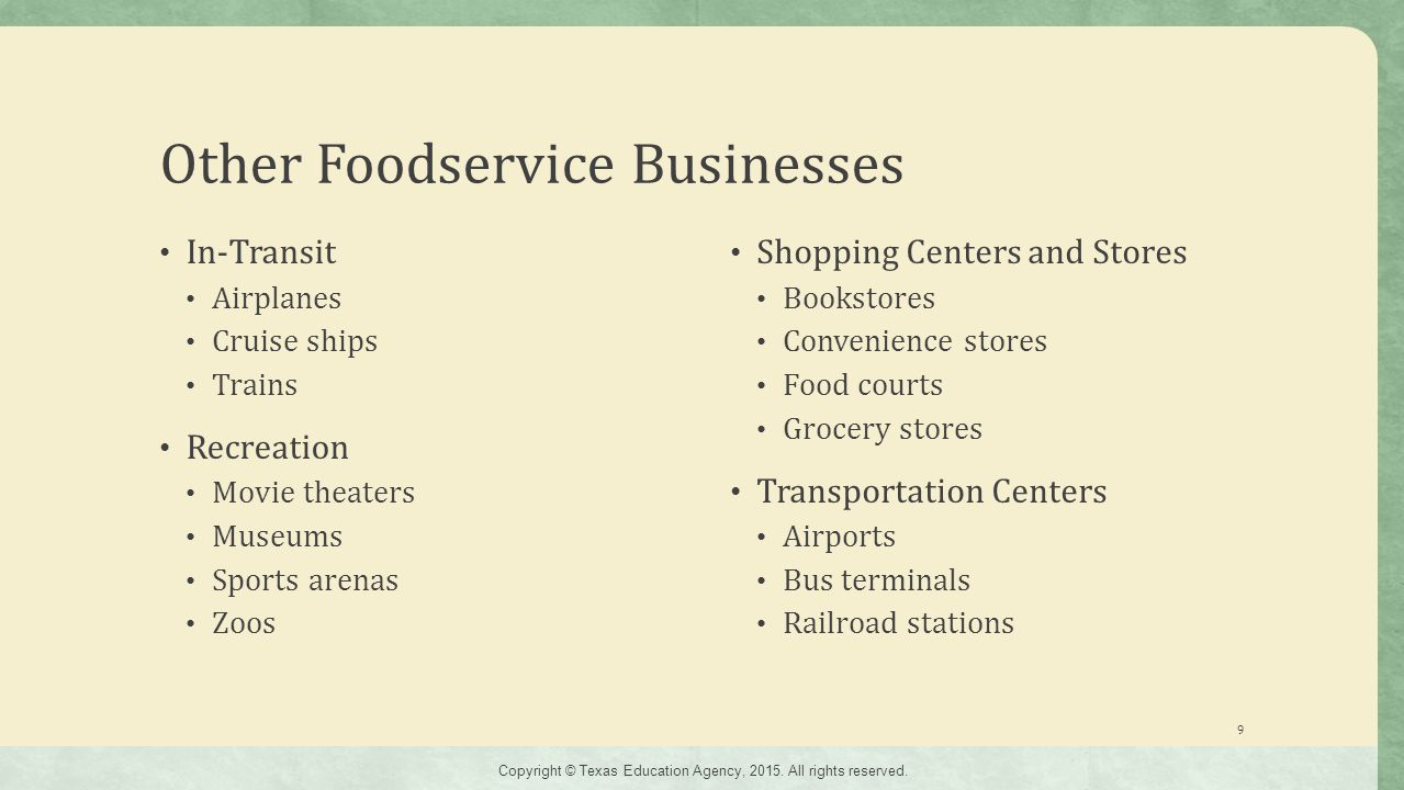 Other Foodservice Businesses In-Transit Airplanes Cruise ships Trains Recreation Movie theaters Museums Sports arenas Zoos Shopping Centers and Stores Bookstores Convenience stores Food courts Grocery stores Transportation Centers Airports Bus terminals Railroad stations 9 Copyright © Texas Education Agency, 2015.