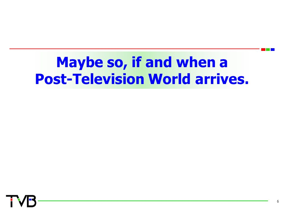 Maybe so, if and when a Post-Television World arrives. 6