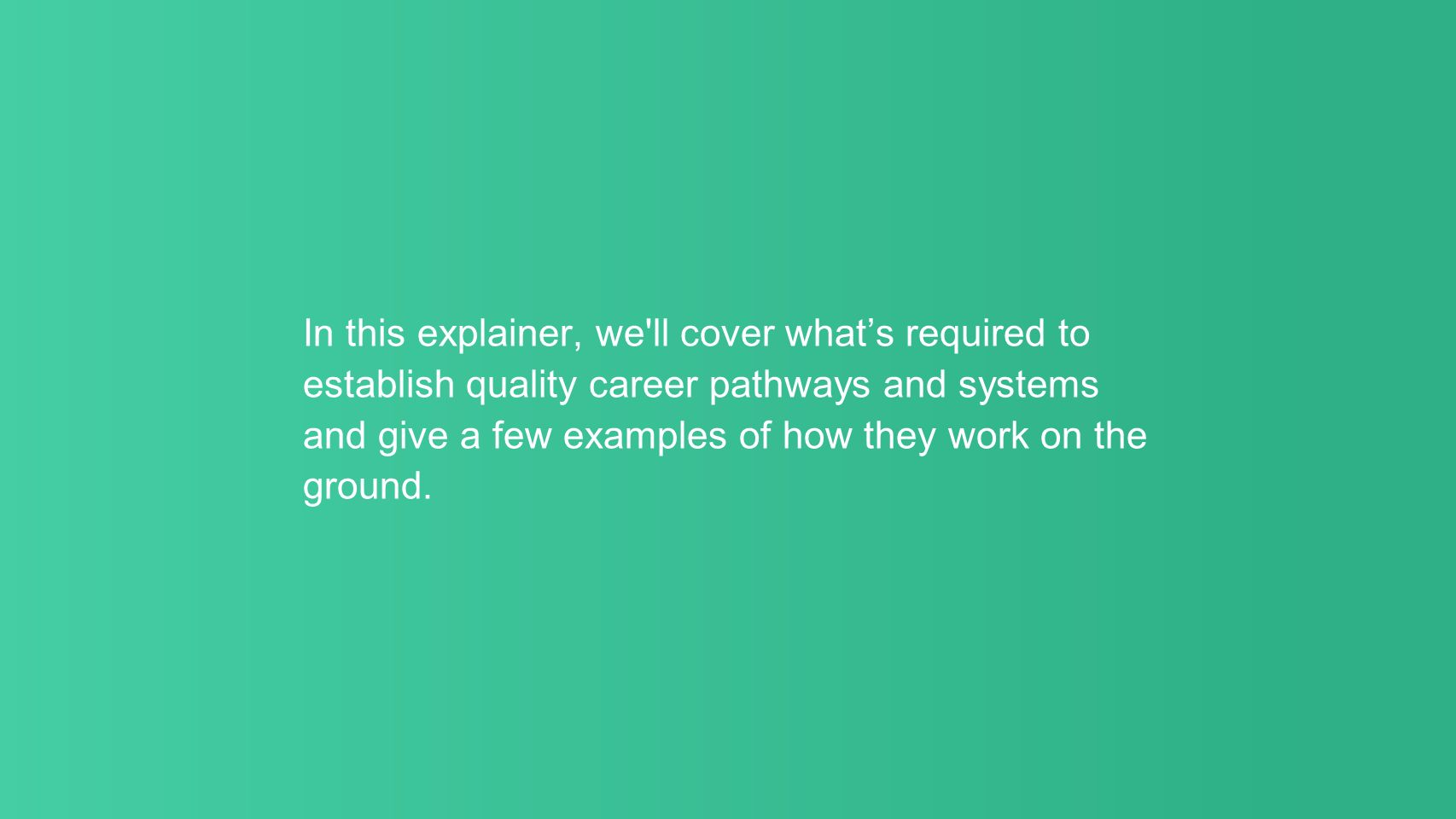 In this explainer, we ll cover what's required to establish quality career pathways and systems and give a few examples of how they work on the ground.