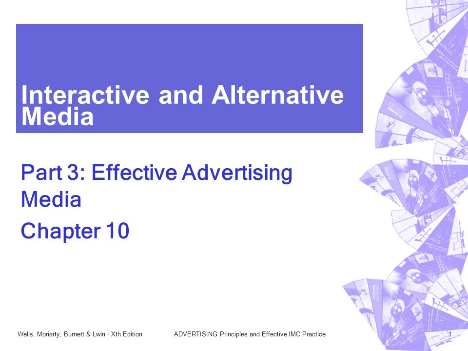 Wells, Moriarty, Burnett & Lwin - Xth EditionADVERTISING Principles and Effective IMC Practice1 Interactive and Alternative Media Part 3: Effective Advertising Media Chapter 10