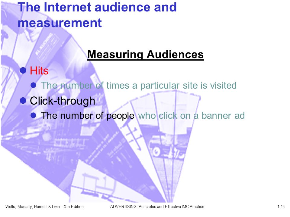Wells, Moriarty, Burnett & Lwin - Xth EditionADVERTISING Principles and Effective IMC Practice1-14 The Internet audience and measurement Measuring Audiences Hits The number of times a particular site is visited Click-through The number of people who click on a banner ad