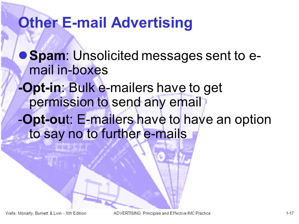 Other  Advertising Spam: Unsolicited messages sent to e- mail in-boxes -Opt-in: Bulk  ers have to get permission to send any  -Opt-out:  ers have to have an option to say no to further  s Wells, Moriarty, Burnett & Lwin - Xth EditionADVERTISING Principles and Effective IMC Practice1-17