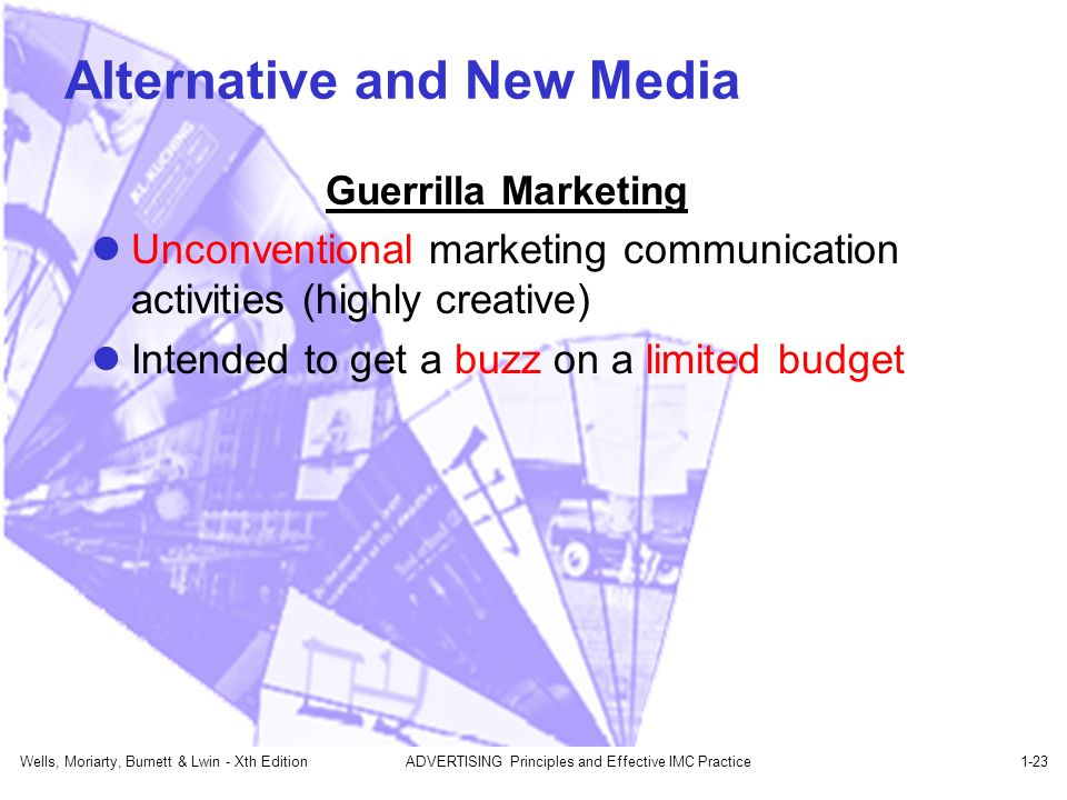 Wells, Moriarty, Burnett & Lwin - Xth EditionADVERTISING Principles and Effective IMC Practice1-23 Alternative and New Media Guerrilla Marketing Unconventional marketing communication activities (highly creative) Intended to get a buzz on a limited budget