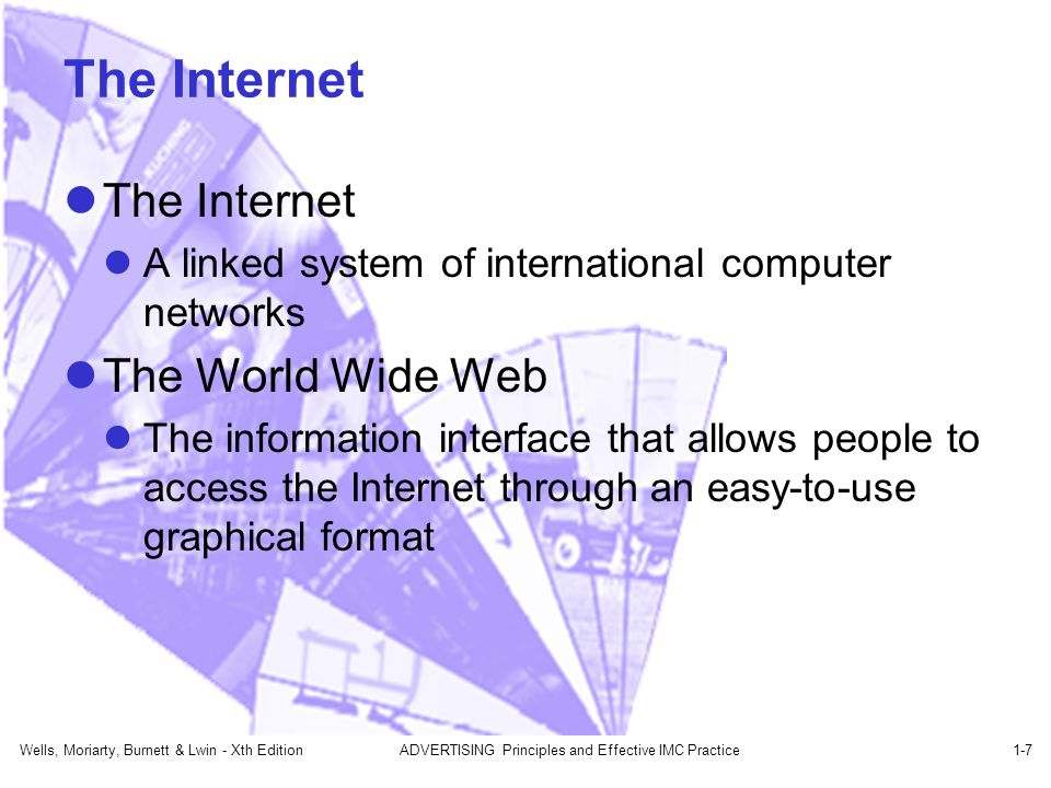 Wells, Moriarty, Burnett & Lwin - Xth EditionADVERTISING Principles and Effective IMC Practice1-7 The Internet A linked system of international computer networks The World Wide Web The information interface that allows people to access the Internet through an easy-to-use graphical format