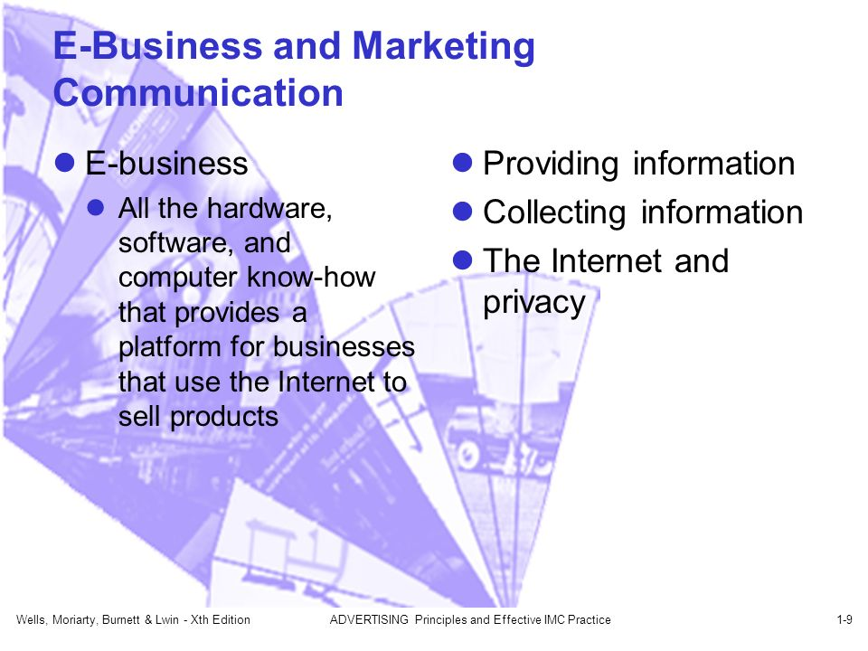 Wells, Moriarty, Burnett & Lwin - Xth EditionADVERTISING Principles and Effective IMC Practice1-9 E-Business and Marketing Communication E-business All the hardware, software, and computer know-how that provides a platform for businesses that use the Internet to sell products Providing information Collecting information The Internet and privacy