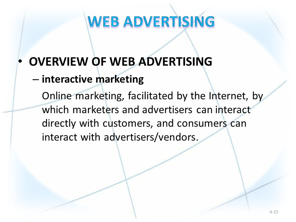 OVERVIEW OF WEB ADVERTISING – interactive marketing Online marketing, facilitated by the Internet, by which marketers and advertisers can interact directly with customers, and consumers can interact with advertisers/vendors.