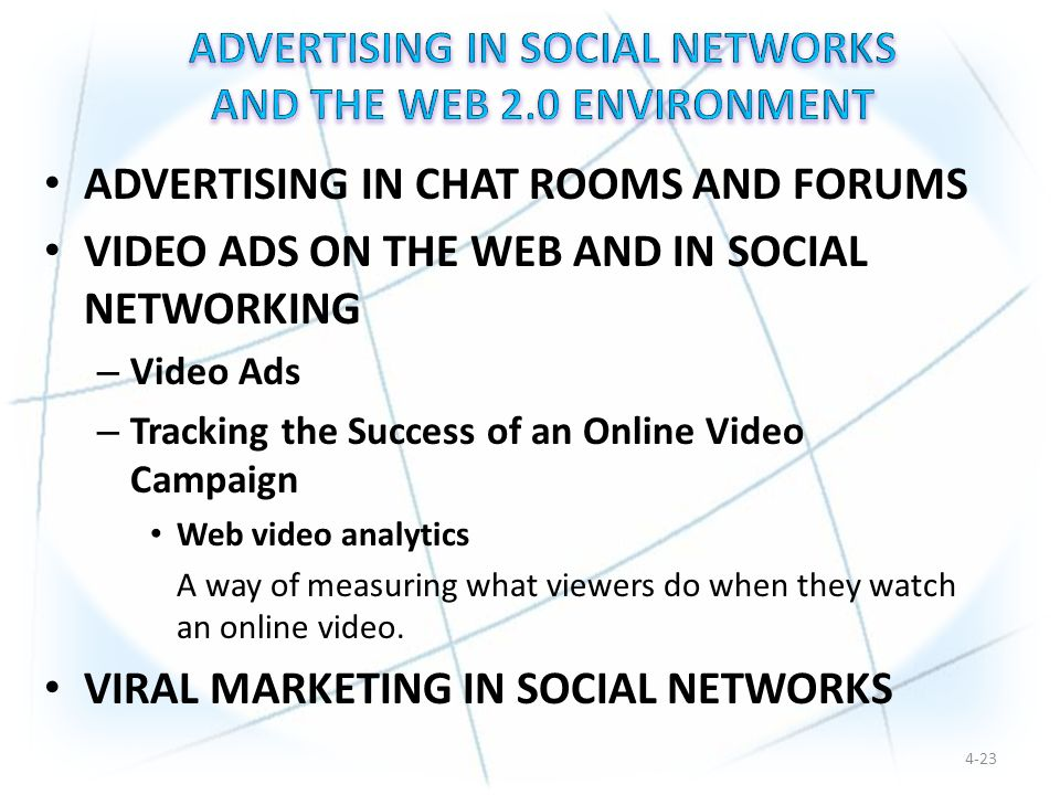 ADVERTISING IN CHAT ROOMS AND FORUMS VIDEO ADS ON THE WEB AND IN SOCIAL NETWORKING – Video Ads – Tracking the Success of an Online Video Campaign Web video analytics A way of measuring what viewers do when they watch an online video.