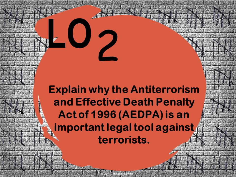 2 LO © 2011 Cengage Learning Explain why the Antiterrorism and Effective Death Penalty Act of 1996 (AEDPA) is an important legal tool against terrorists.