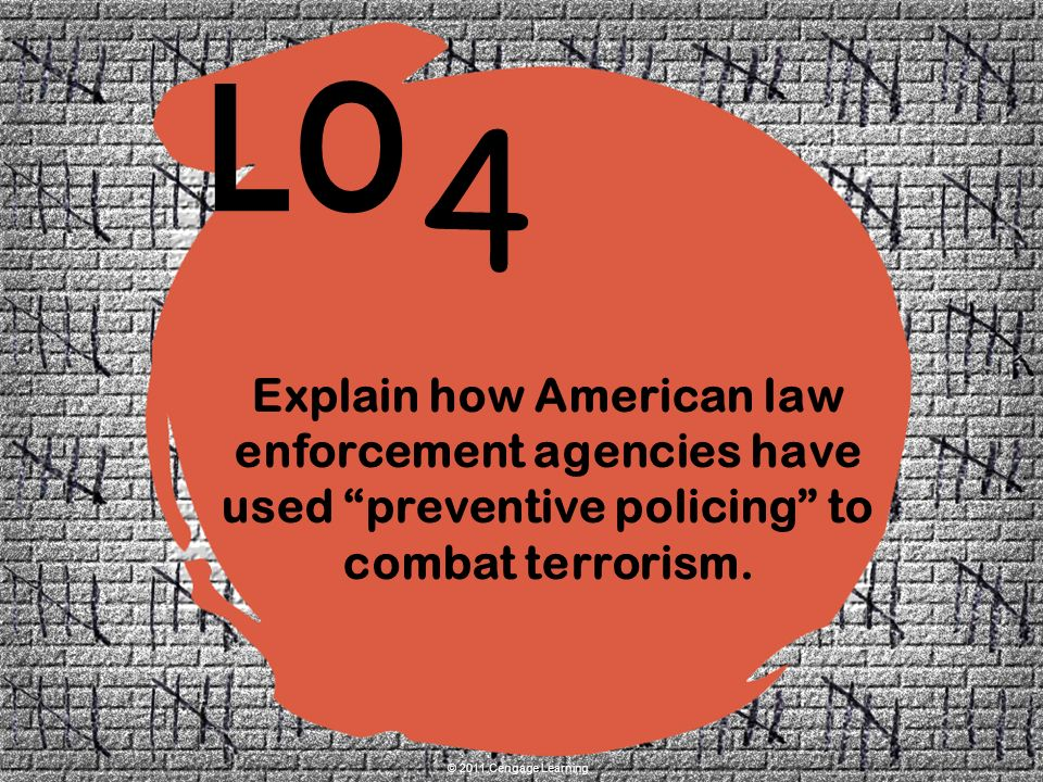 4 LO © 2011 Cengage Learning Explain how American law enforcement agencies have used preventive policing to combat terrorism.