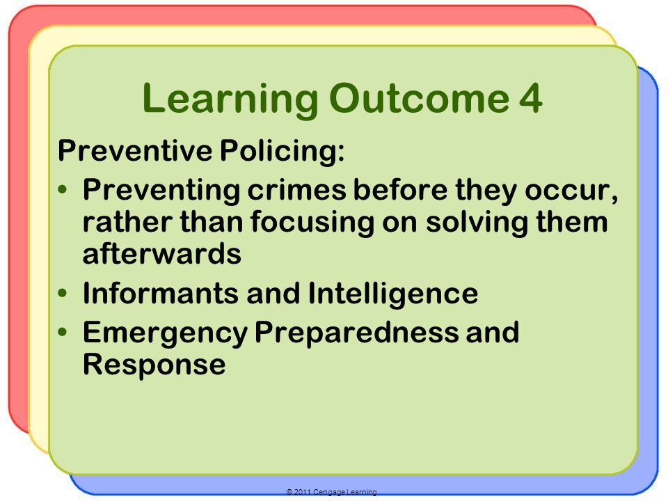 © 2011 Cengage Learning Learning Outcome 4 Preventive Policing: Preventing crimes before they occur, rather than focusing on solving them afterwards Informants and Intelligence Emergency Preparedness and Response