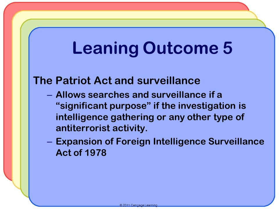 © 2011 Cengage Learning Leaning Outcome 5 The Patriot Act and surveillance – Allows searches and surveillance if a significant purpose if the investigation is intelligence gathering or any other type of antiterrorist activity.